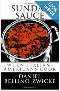 SUNDAY SAUCE by Daniel Bellino-Zwicke Available on AMAZON.com   at http://www.amazon.com/Sunday-Sauce-When-Italian-Americans-Cook/dp/1490991026